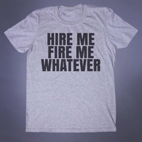 Sarcastic Tshirt Hire Me Fire Me Whatever Slogan Tee Grunge Alternative Clothing Tumblr T-shirt