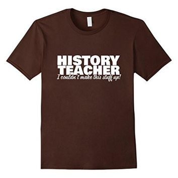 History Teacher   I Couldn't Make This Stuff Up   T Shirt