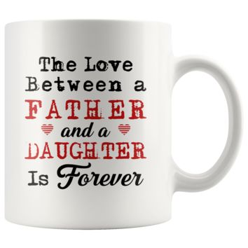 The Love Between A Father And A Daughter Is Forever 11oz White Mug
