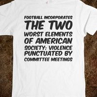 FOOTBALL INCORPORATES THE TWO WORST ELEMENTS OF AMERICAN SOCIETY: VIOLENCE PUNCTUATED BY COMMITTEE M