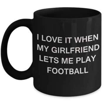 Football Lovers mugs,I Love It When My Girlfriend Lets me Play Football-Black Coffee Mugs 11 oz Cup