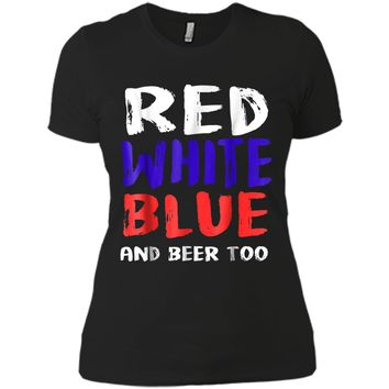 Red White Blue And Beer Too T-Shirt Drinking Fourth of July Next Level Ladies Boyfriend Tee