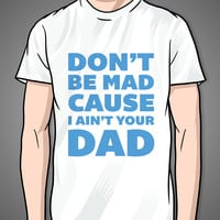 Don't Be Mad Because I Ain't Your Dad on a White T Shirt