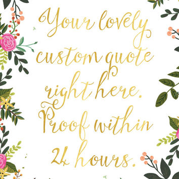 Floral Gold Quote Print / Faux Gold Foil / Personalized Quote / Calligraphy Quote / Floral Print / 13x19 Print / 8x10 / 5x7 / Custom Quote