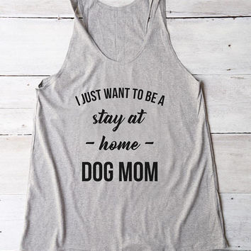 I just want to be a stay at home dog mom top funny tank mom gifts shirt tumblr women gifts funny ladies shirt racerback tank top women shirt