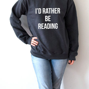 I'D rather be reading Sweatshirt Unisex slogan women top cute womens gifts jumper saying slogan funny teen jumper crew neck humor quote