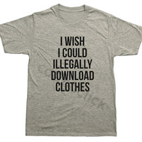I Wish I Could Illegally Download Clothes Shirt Hipster Funny Slogan Shirt Unisex Tee Men Tee Women Tee Unisex Shirt Men Shirt Women Shirt