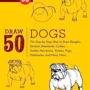 Draw 50 Dogs: The Step-By-Step Way to Draw Beagles, German Shepherds, Collies, Golden Retrievers, Yorkies, Pugs, Malamutes, and Many More (Draw 50)