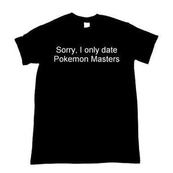 Sorry, I Only Date  masters  funny quote T-shirts unisex t shirt tumblr tees moletom tumblr t shirt casual topsKawaii Pokemon go  AT_89_9