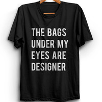 The Bags Under My Eyes Are Designer Unisex Graphic Tshirt, Adult Tshirt, Graphic Tshirt For Men & Women