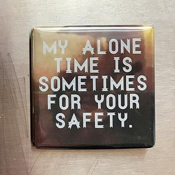 My Alone Time Is For Your Safety Snarky Fridge Magnet