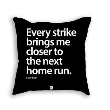 Pillows - Every strike brings me closer to the next home run. – Babe Ruth