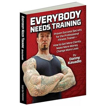 Everybody Needs Training: Proven Success Secrets for the Professional Fitness Trainer-- How to Get More Clients, Make More Money, Change More Lives