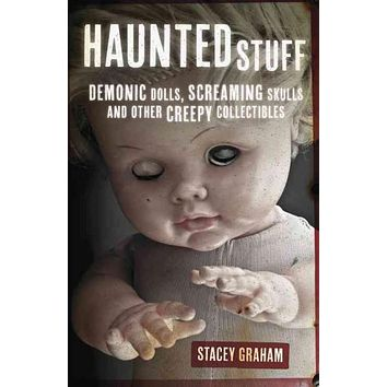 Haunted Stuff: Demonic Dolls, Screaming Skulls and Other Creepy Collectibles
