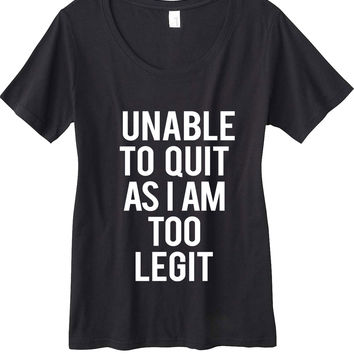 Unable to Quit As I Am Too Legit Scoop Neck T-Shirt
