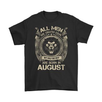 PEAP3CR All Men Are Created Equal Only The Best Are Born In August Shirts
