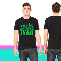 Life is too short to not be irish T-shirt