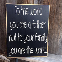 Father's Day wood sign--To the world you are a father to your family  your the world