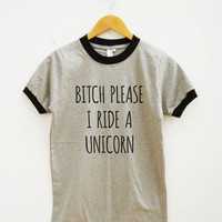 Bitch Please I Ride A Unicorn Tshirt Quote Teen Fashion Tumblr Clothing Unisex Shirt Women Shirt Men Shirt Ringer Shirt Short Sleeve Shirt