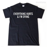 Everything Hurts And I'm Dying T-shirt Funny Humor T-shirt Running Workout Fitness Gym Run Runner Tee