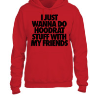 I Just Wanna Do Hoodrat Stuff With My Friends - UNISEX HOODIE