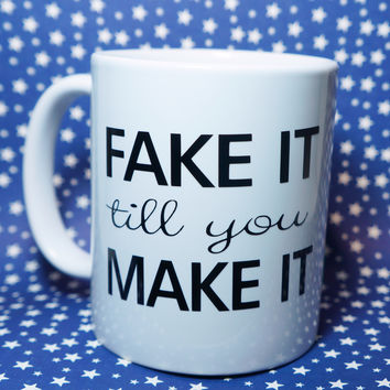 FAKE IT TIL YOU MAKE IT COFFEE MUG