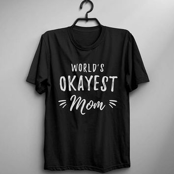Worlds okayest mom shirt t-shirt new mother gift mother's day funny mothers day graphic tee womens fashion quote t shirts