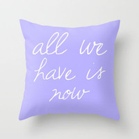 All we have is now Throw Pillow by Michelle | Society6