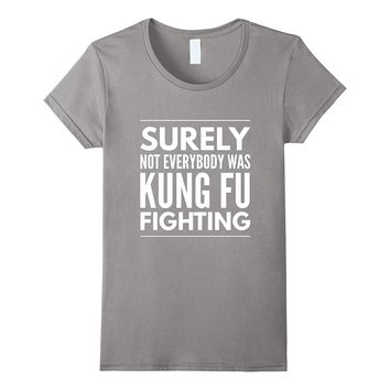 Surely not everybody was kung fu fighting sassy t-shirt