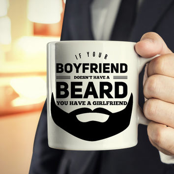 Funny Beard Coffee Mug - Beard Lovers - If your boyfriend doesn't have a beard you have a girl friend - beard jokes - gift for him