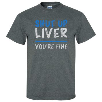 Shut Up Liver You're Fine on Dark Heather Shirt