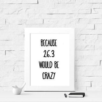 Because 26.3 Would Be Crazy Print - Digital Prints - Instant Download - Marathon - Running Quote - Road Racing - Runners - Wall Art - Decor