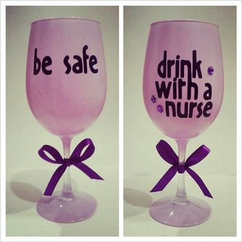 Be Safe Drink WIth A Nurse Wine Glass
