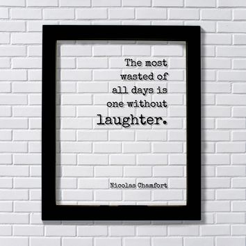 Nicolas Chamfort - The most wasted of all days is one without laughter - Floating Quote - Comedy Fun Funny Laughing Comedian Gift