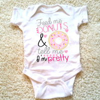 Feed me donuts and tell me I'm pretty baby Onesuit, available in sizes newborn, 6 months, 12 months, 18 months