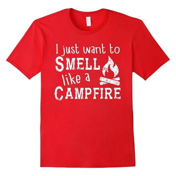 I just want to Smell like a Campfire Shirt - Camping Funny