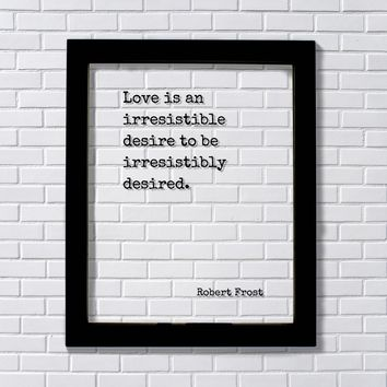 Robert Frost - Love is an irresistible desire to be irresistibly desired - Quote - Anniversary Gift for Wife Husband Girlfriend Romantic