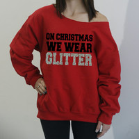 On Christmas We Wear Glitter. Slouchy off the shoulder sweatshirt. Oversized legging sweatshirt. S-4XL. Mean Girls Sweatshirt.