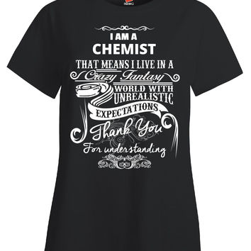 I Am A CHEMIST That Means I Live In A Crazy Fantasy World With Unrealistic Expectations Thank You For Understanding Me - Ladies T Shirt