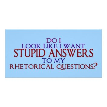 Stupid Answers to my Rhetorical Questions?