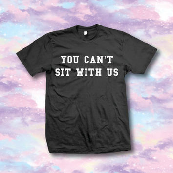 You can't sit with us - Unisex Short Sleeve Unisex Tee - Crewneck Pullover Sweatshirt XS/S/M/L/XL