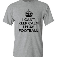 Football T Shirt I Can't Keep Calm I Play FOOTBALL Shirt Great High School Shirt School Colors Available Makes Great College or Pop Warner