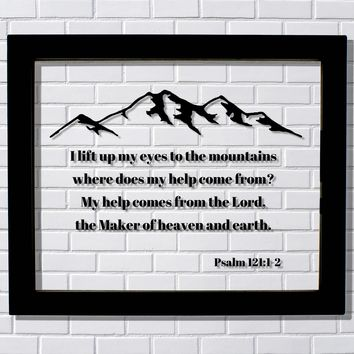 Psalm 121:1-2 - I lift up my eyes to the mountains where does my help come from? the Lord, the Maker