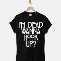 I'm Dead Wanna Hook Up DTG ScreenPrint 100% pre-shrunk cotton for t shirt mens and t shirt woman at kahitna