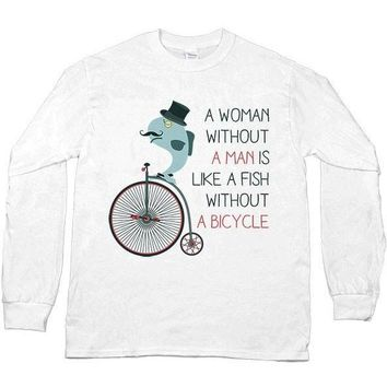 A Woman Without A Man Is Like A Fish Without A Bicycle -- Unisex Long-Sleeve
