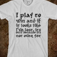 I PLAY TO WIN AND IF IT LOOKS LIKE I'VE LOST, ITS ONLY BECAUSE ITS NOT OVER YET
