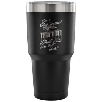 Travel Mug Do I Play Piano What Gave You That Idea 30 oz Stainless Steel Tumbler