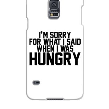 I'm sorry for what I said when I was hungry - Samsung Galaxy S5 Case
