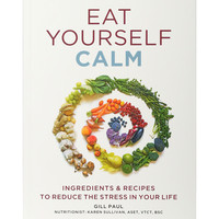 Eat Yourself Calm: Ingredients & Recipes to Reduce the Stress in Your Life