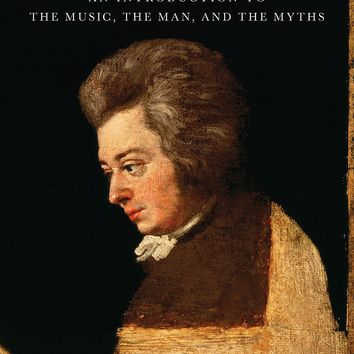 Mozart: An Introduction to the Music, the Man, and the Myths Book
